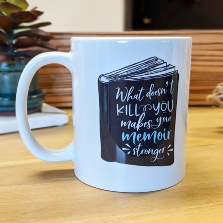 What Doesn't Kill You Makes Your Memoir Stronger Mug
